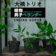 大橋トリオ 植物男子ベランダー ENDING SONGS