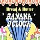 Bread & Butter Banana O'clock