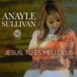 Anayle Sullivan Jesus tu és o meu Deus