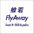 般若 Fly Away feat. R-指定 & peko