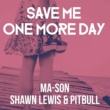 Ma-Son Save Me One More Day (feat. Shawn Lewis & Pitbull)[Levi & Lotus Mix]