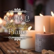 Relax α Wave 心の休息 ‐ Aromatic Piano