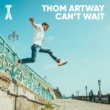 Thom Artway Can´t Wait