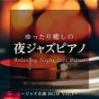 Relaxing Piano Crew ゆったり癒しの夜ジャズピアノ ~ ジャズ名曲BGM Vol.1 ~