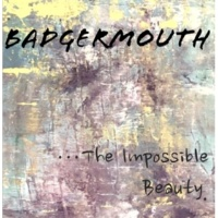 Badgermouth ...The Impossible Beauty