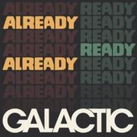 GALACTIC Already Ready Already