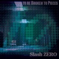 Slash ZERO TO BE BROKEN TO PIECES