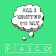 The Fiasco All I Wanted to Say