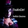 TraXnCtrl Selfish Desires