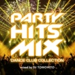 DJ TOMOHITO PARTY HITS MIX -DANCE CLUB COLLECTION- mixed by DJ TOMOHITO