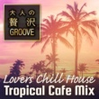 Cafe lounge resort 大人の贅沢GROOVE ~Lovers Chill House Tropical Cafe Mix~