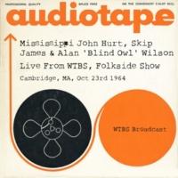Mississippi John Hurt & Skip James feat. Alan 'Blind Owl' Wilson Mississippi John Hurt, Skip James & Alan 'Blind Owl' Wilson - Live From WTBS, Folkside Show, Cambridge, MA, Oct 23rd 1964 WTBS Broadcast (Remastered)