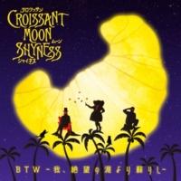 Croissant Moon Shyness BTW ~我、絶望の淵より蘇りし~