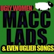 Macc Lads Ugly Women & Even Uglier Songs