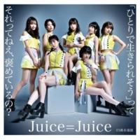 Juice=Juice 「ひとりで生きられそう」って それってねえ、褒めているの?
