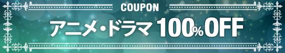 全員対象 ドラマ・アニメ100%OFFクーポン