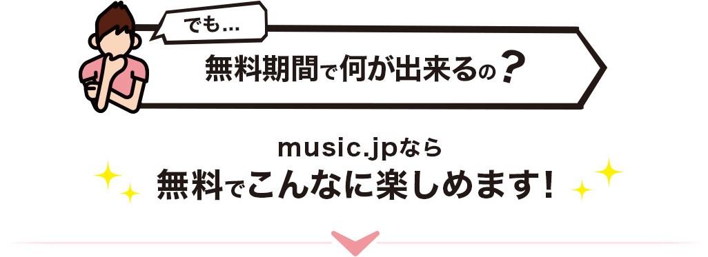 でも…無料期間で何が出来るの? music.jpなら無料でこんなに楽しめます!