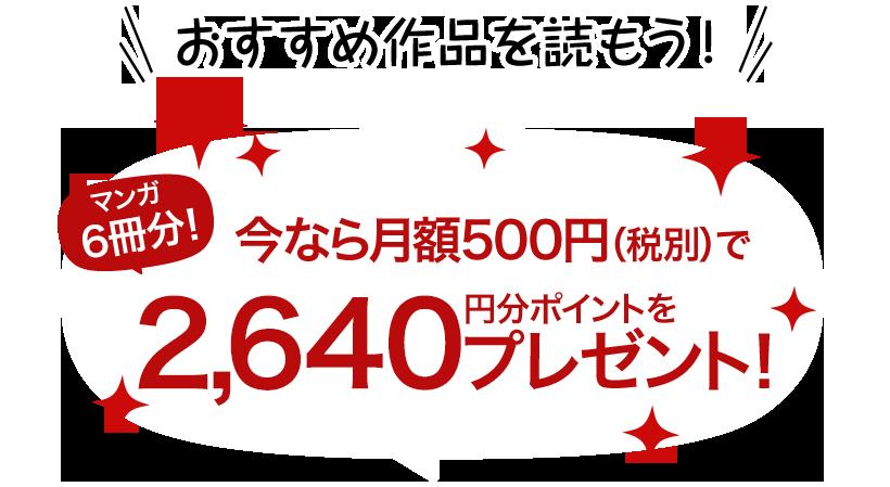 おすすめ作品を読もう!マンガ3冊分!今なら月額500円(税別)で2,640円分ポイントをプレゼント!