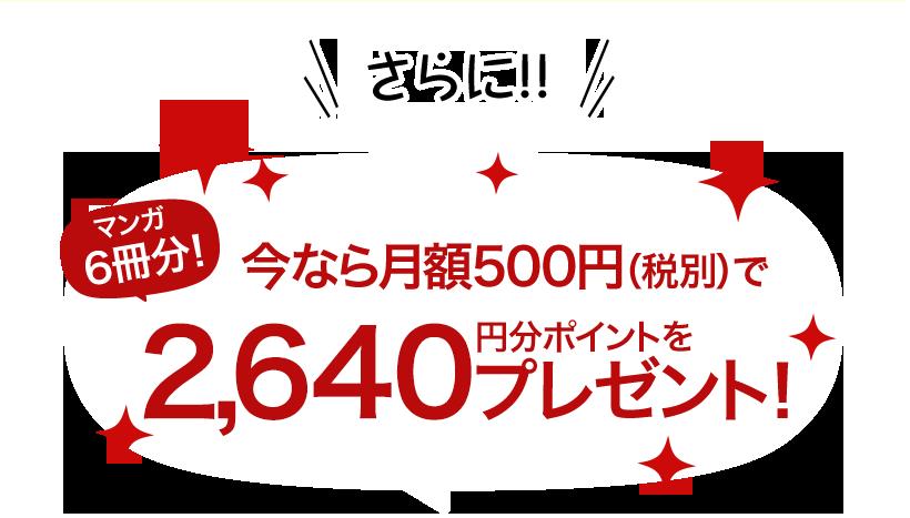 さらに!マンガ3冊分!今なら月額500円(税別)で2,640円分ポイントをプレゼント!