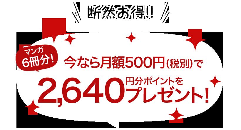 断然お得!マンガ3冊分!今なら月額500円(税別)で1,640円分ポイントをプレゼント!