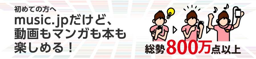 初めての方へmusic.jpだけど、動画もマンガも本もたのしめる!総勢400万点以上