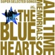 THE BLUE HEARTS THE BLUE HEARTS ALL TIME MEMORIALS ~SUPER SELECTED SONGS~