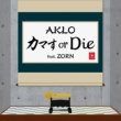 AKLO/ZORN カマす or Die (feat. ZORN)