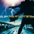 GLAY THE FRUSTRATED