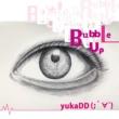 yukaDD(;´∀`) Bubble Up
