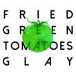 GLAY FRIED GREEN TOMATOES